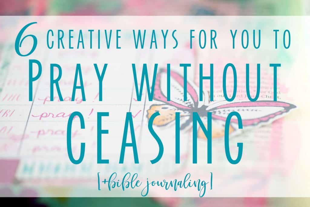 6 Creative Ways to Help You Pray Without Ceasing- Have you applied the Pray Without Ceasing Bible Verse in Ephesians 5:17 to your Prayer Life? Check out the Bible Journaling from Hey Creative Sister