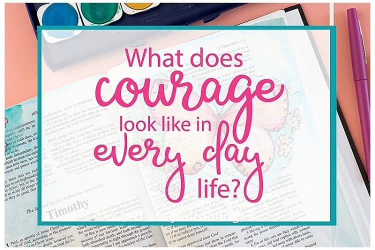 What Courage Looks Like in Every Day Life + Bible Journaling