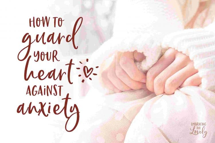 How to Guard Your Heart Against Anxiety