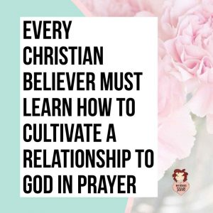 Every Christian Believer Must Learn How to Cultivate a Relationship to God in Prayer